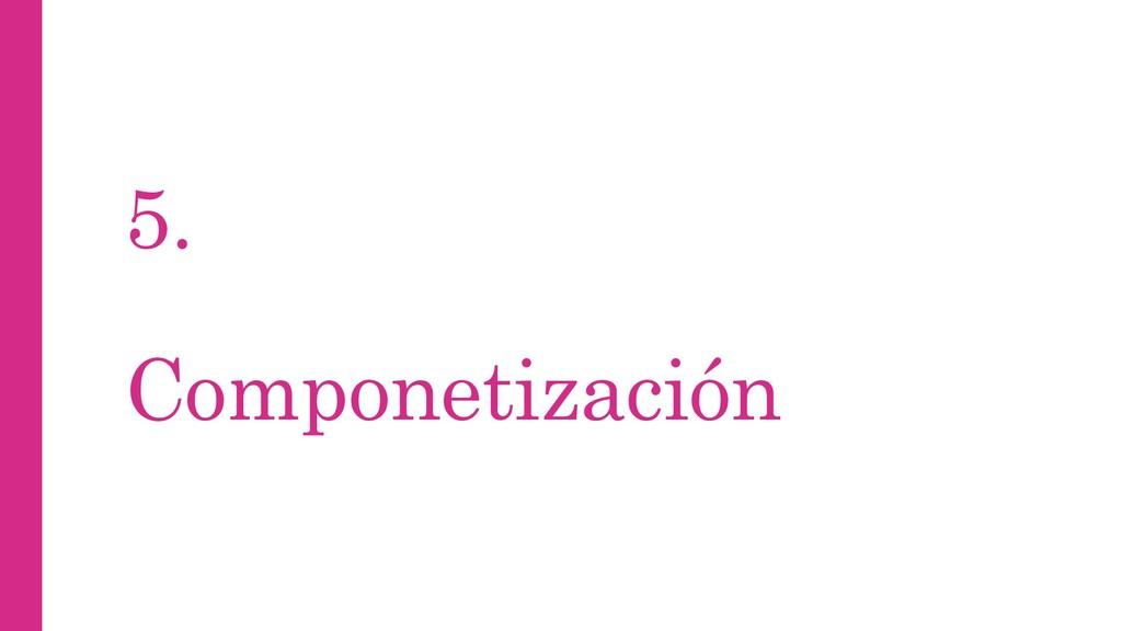 5. Componetización