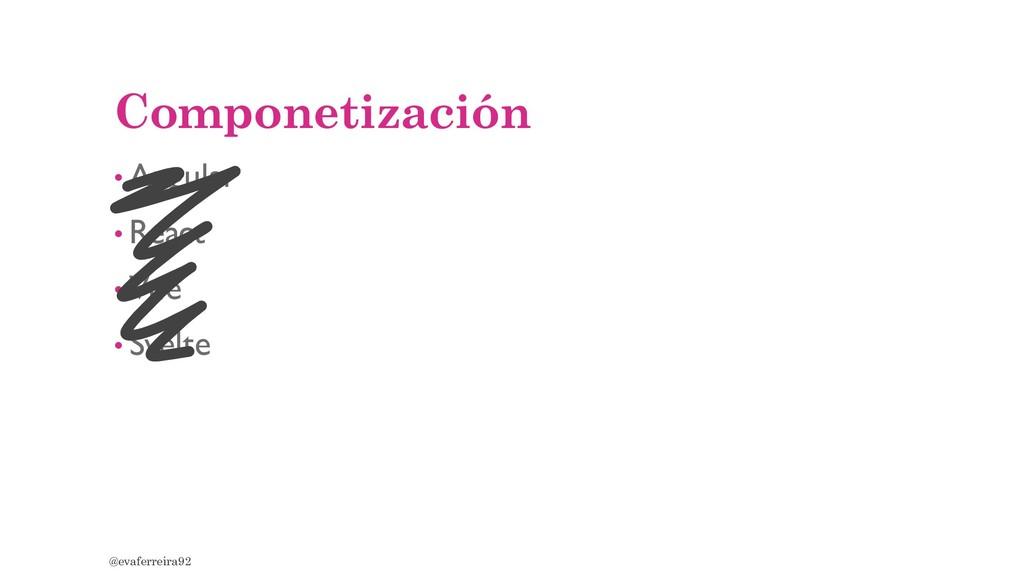 Componetización • Angular • React • Vue • Svelt...