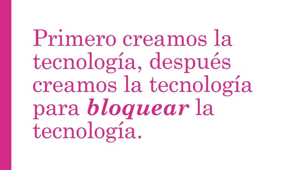 Primero creamos la tecnología, después creamos ...