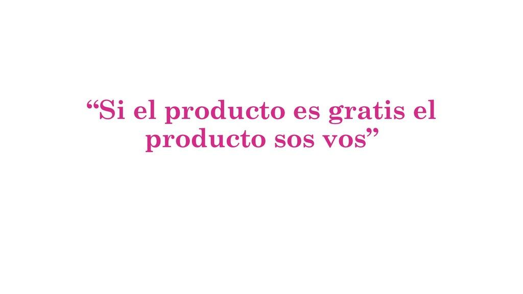 """""""Si el producto es gratis el producto sos vos"""""""