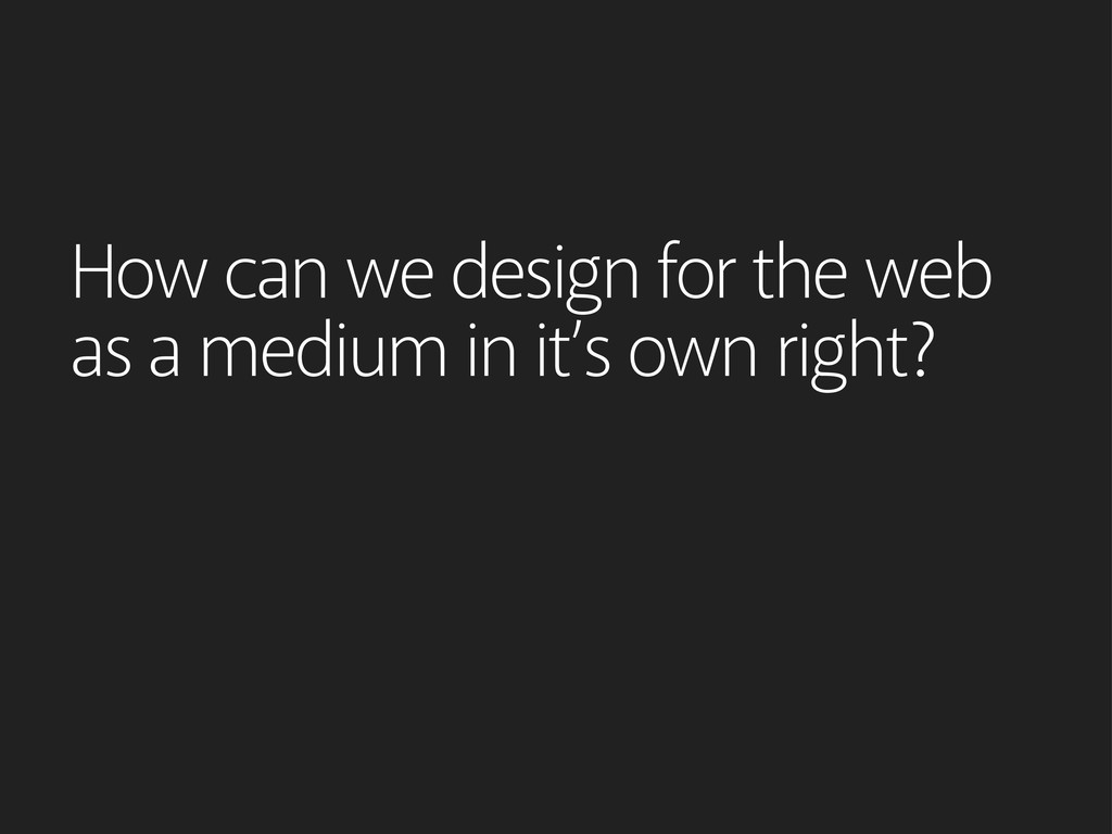 How can we design for the web as a medium in it...