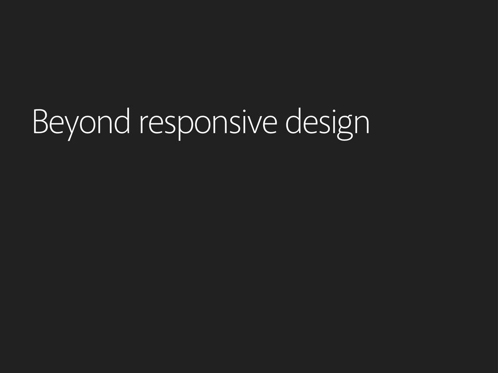 Beyond responsive design