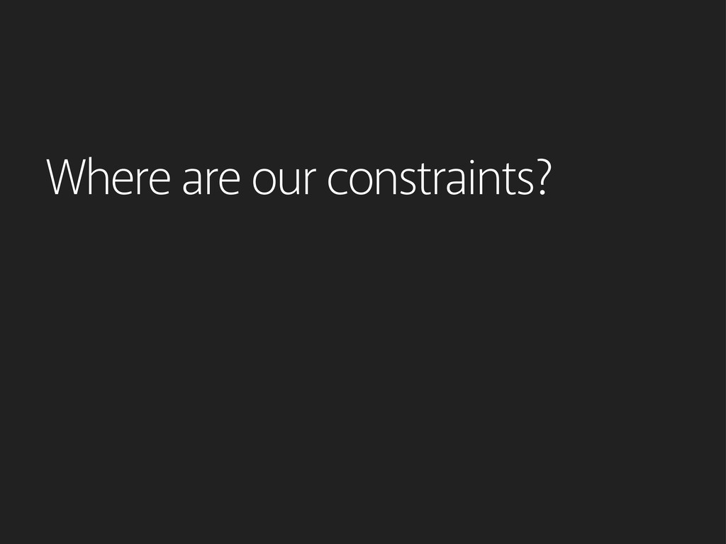 Where are our constraints?