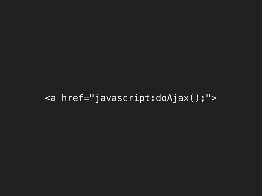 """<a href=""""javascript:doAjax();"""">"""