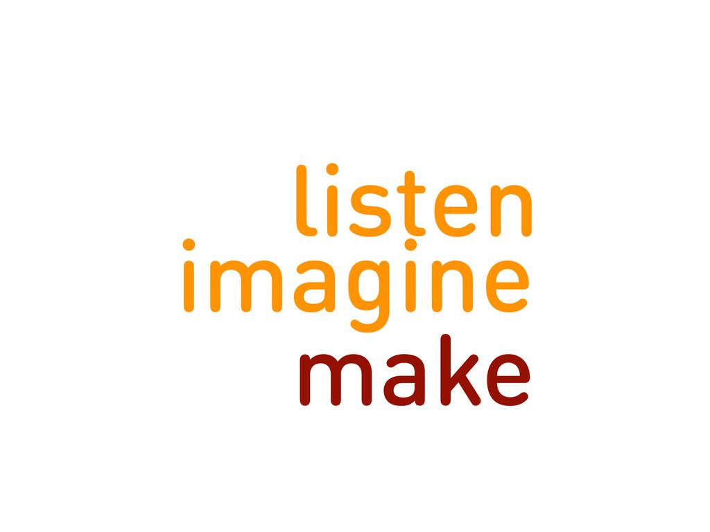 listen imagine make