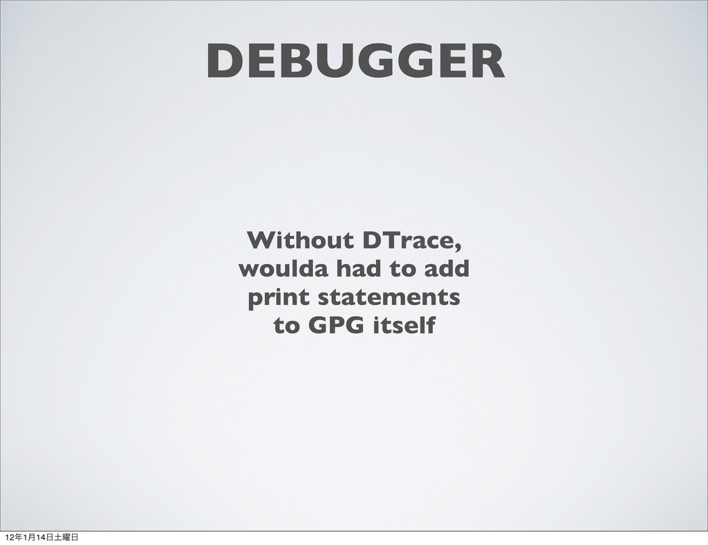 DEBUGGER Without DTrace, woulda had to add prin...