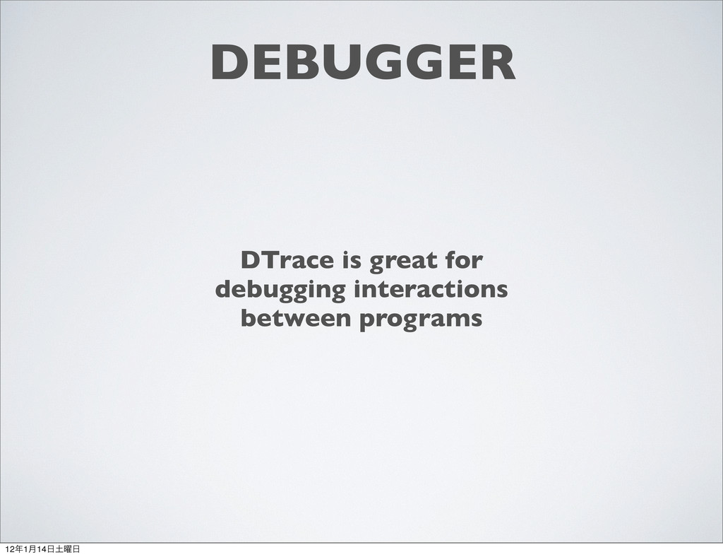 DEBUGGER DTrace is great for debugging interact...