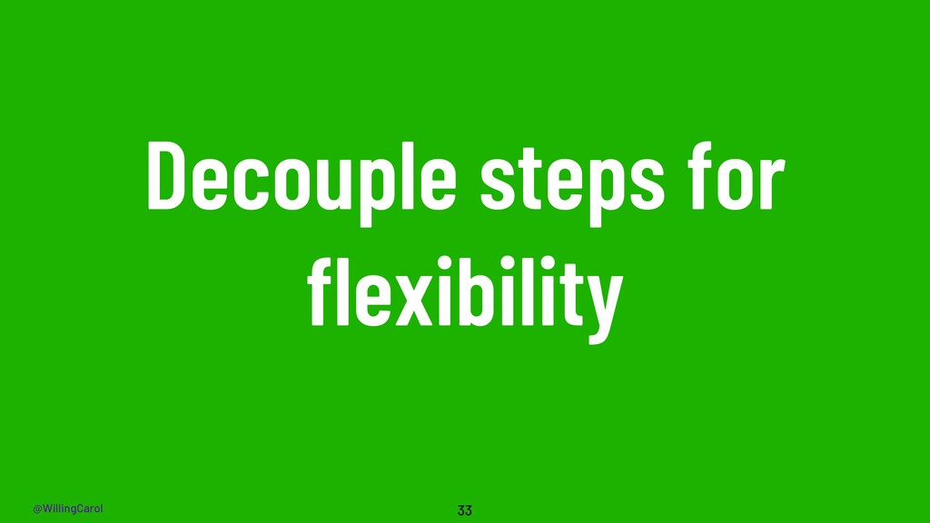 @WillingCarol Decouple steps for flexibility 33