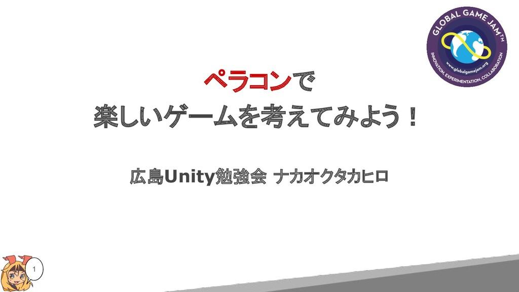 ペラコンで 楽しいゲームを考えてみよう! 広島Unity勉強会 ナカオクタカヒロ 1