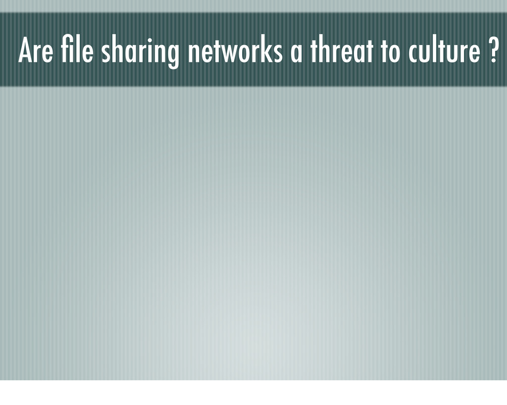 Are file sharing networks a threat to culture ?