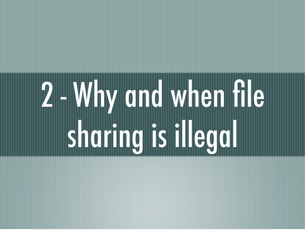 2 - Why and when file sharing is illegal