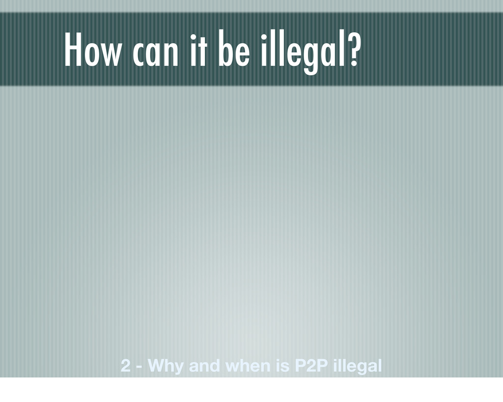 How can it be illegal? 2 - Why and when is P2P ...