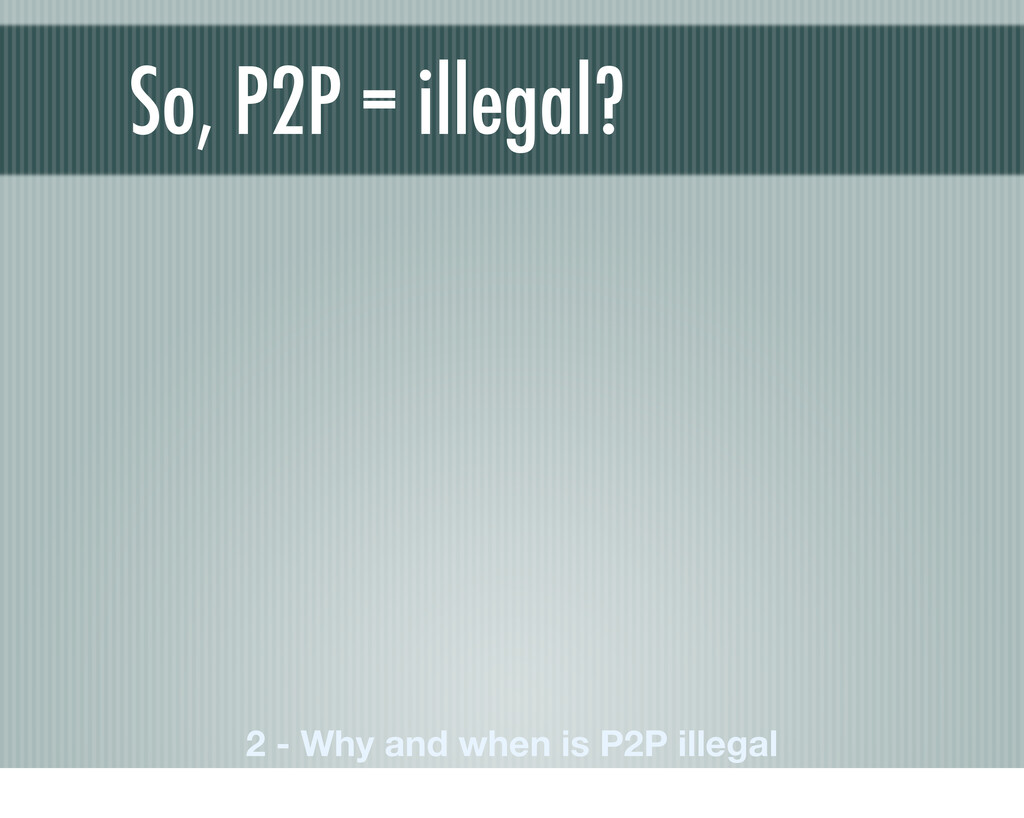 So, P2P = illegal? 2 - Why and when is P2P ille...