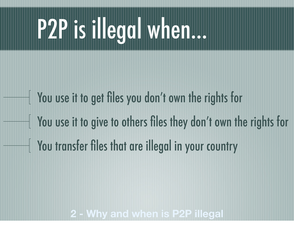 P2P is illegal when… You use it to get files you...