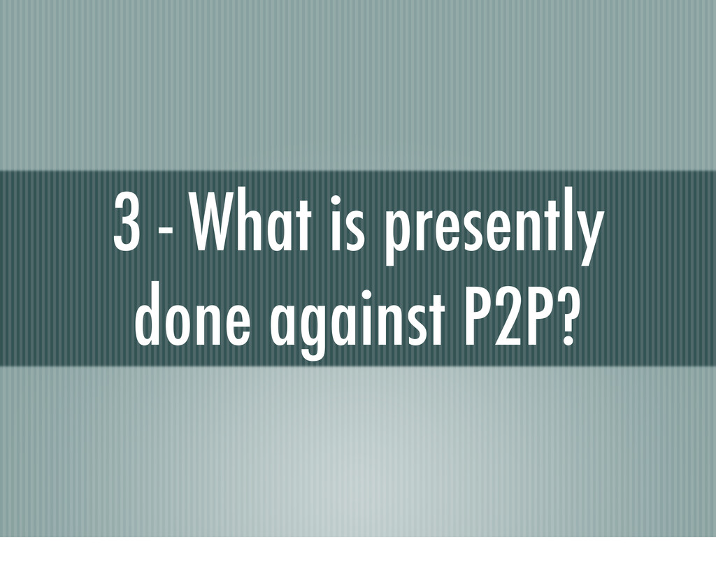 3 - What is presently done against P2P?