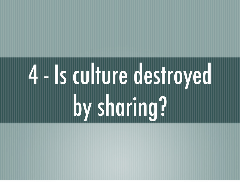 4 - Is culture destroyed by sharing?