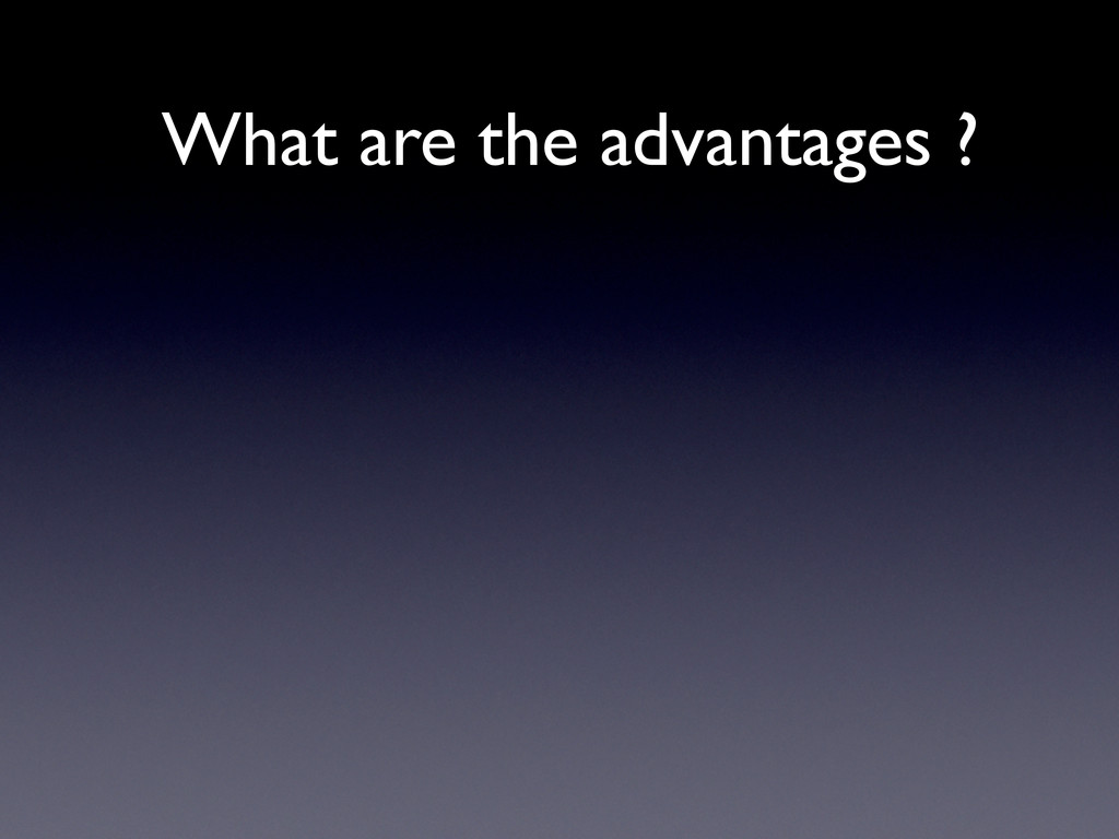 What are the advantages ?