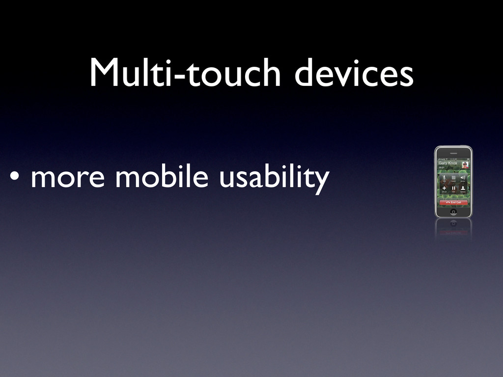 • more mobile usability Multi-touch devices