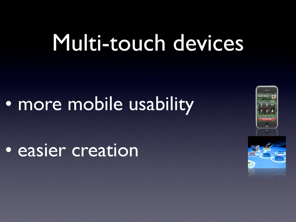 • more mobile usability • easier creation Multi...