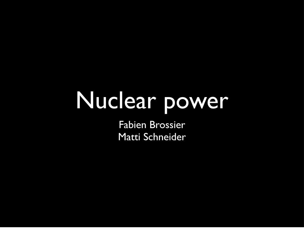 Nuclear power Fabien Brossier Matti Schneider