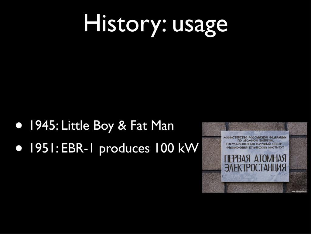 History: usage • 1945: Little Boy & Fat Man • 1...