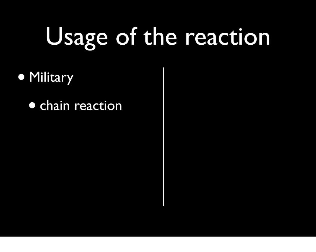 Usage of the reaction •Military •chain reaction