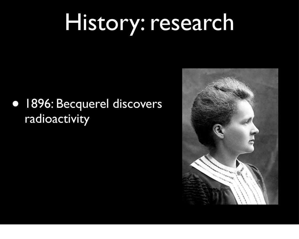 History: research • 1896: Becquerel discovers r...