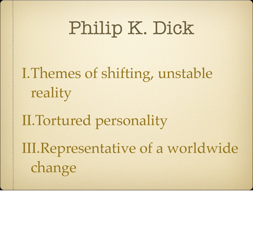 Philip K. Dick I.Themes of shifting, unstable r...