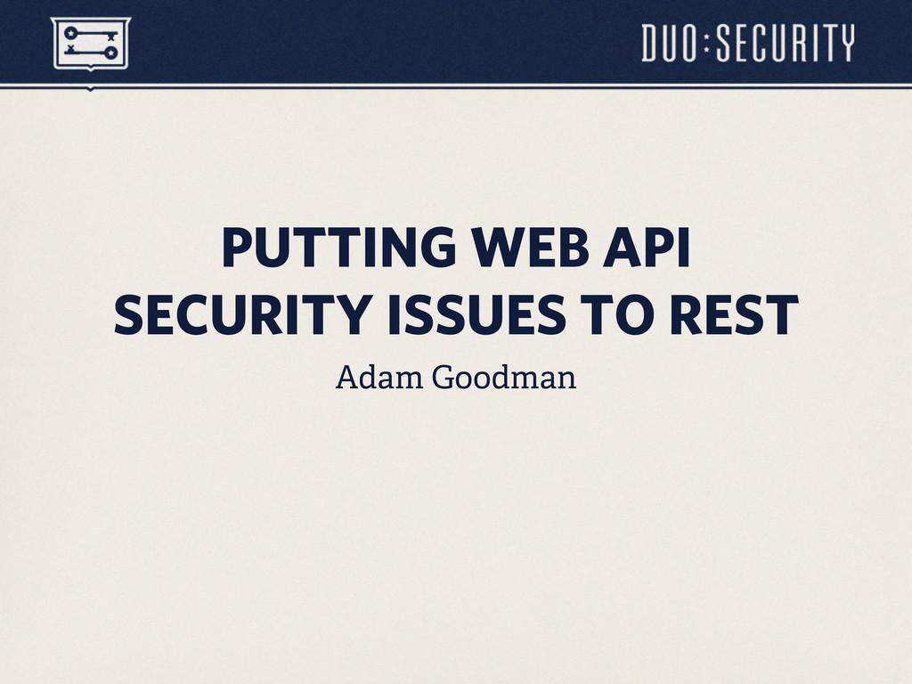 Adam Goodman PUTTING WEB API SECURITY ISSUES TO...
