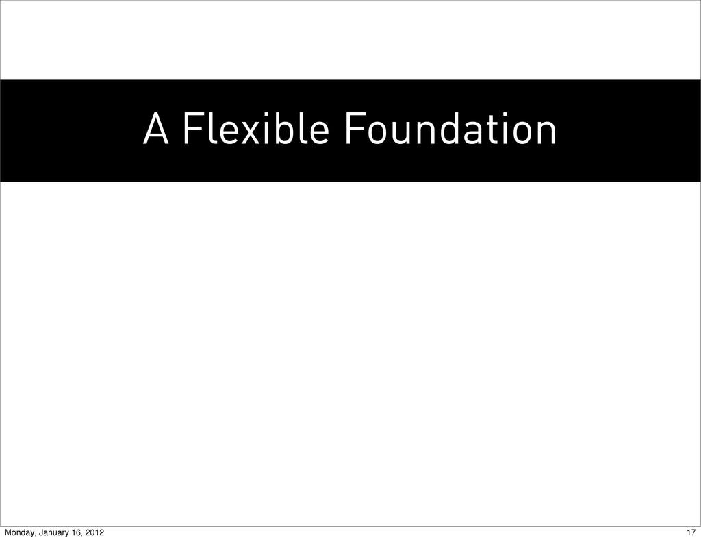 A Flexible Foundation 17 Monday, January 16, 20...