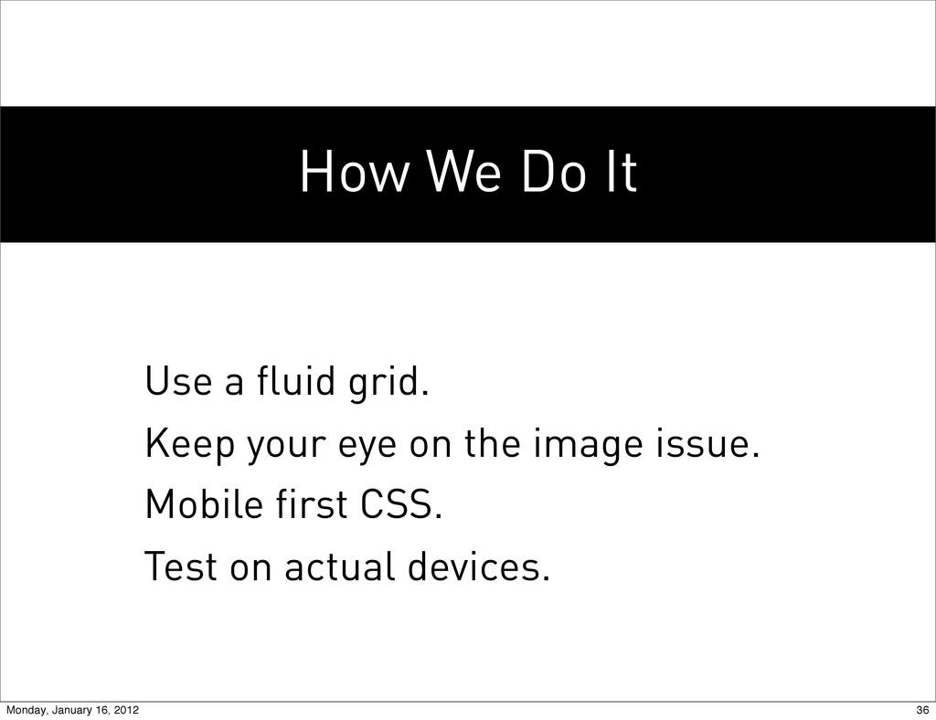 How We Do It Use a fluid grid. Keep your eye on...
