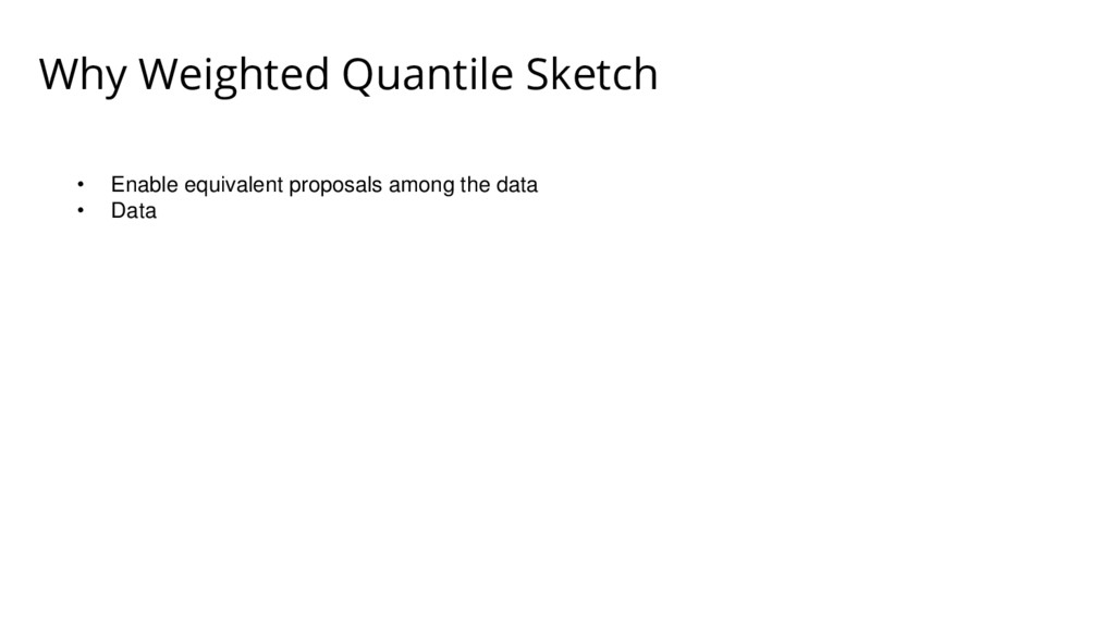 Why Weighted Quantile Sketch • Enable equivalen...