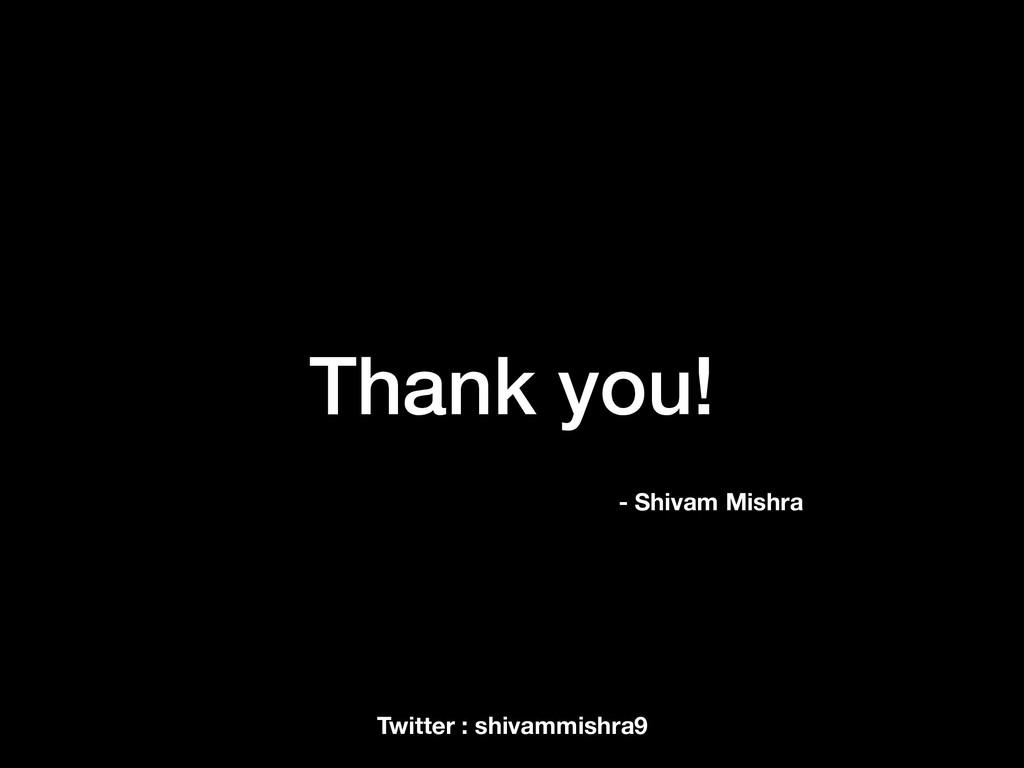Thank you! - Shivam Mishra Twitter : shivammish...