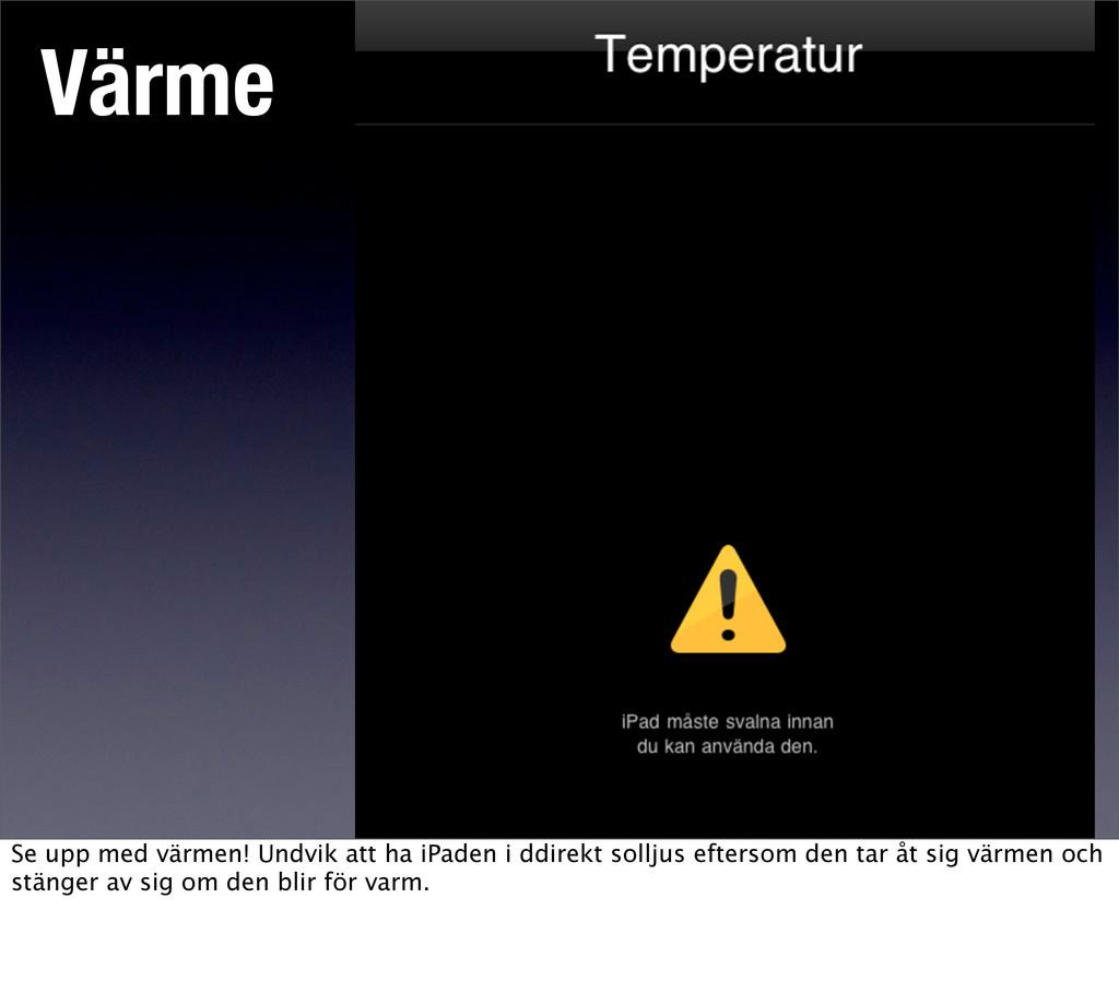 Värme Se upp med värmen! Undvik att ha iPaden i...