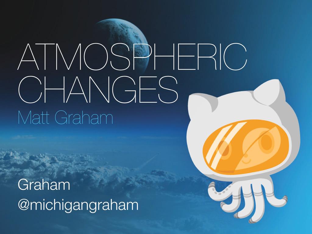 Atmospheric Changes Matt Graham Graham @michiga...