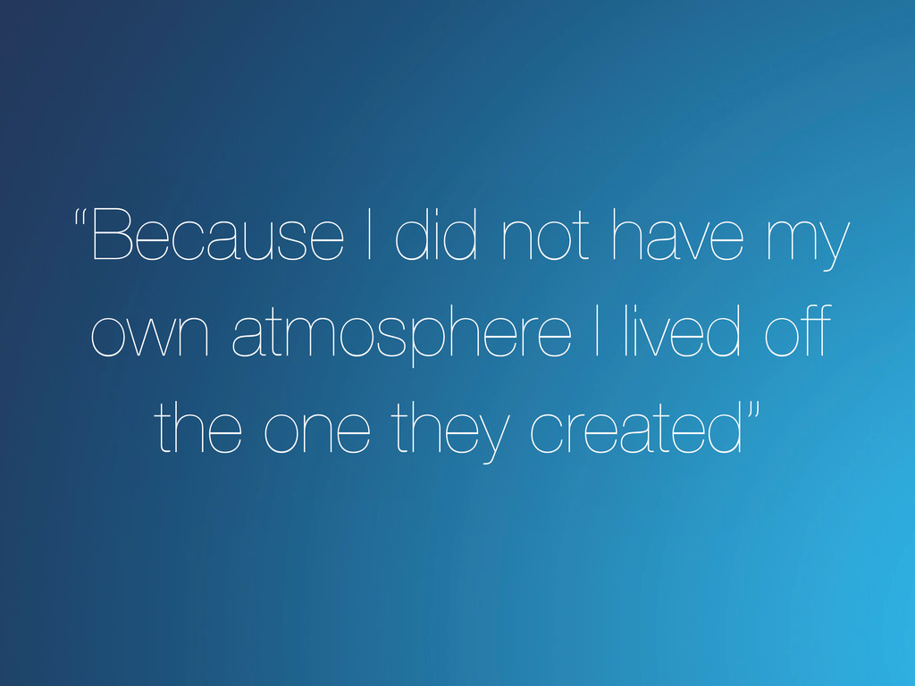 """""""Because I did not have my own atmosphere I liv..."""