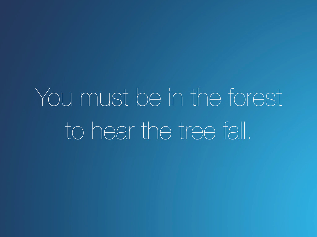 You must be in the forest to hear the tree fall.