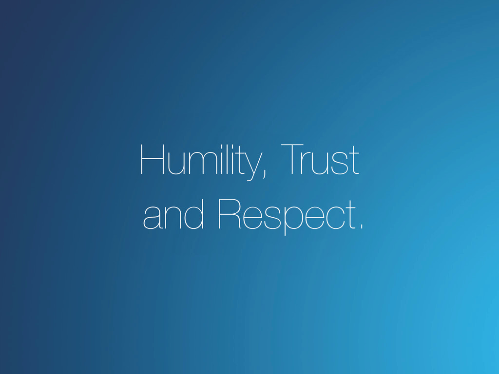 Humility, Trust and Respect.
