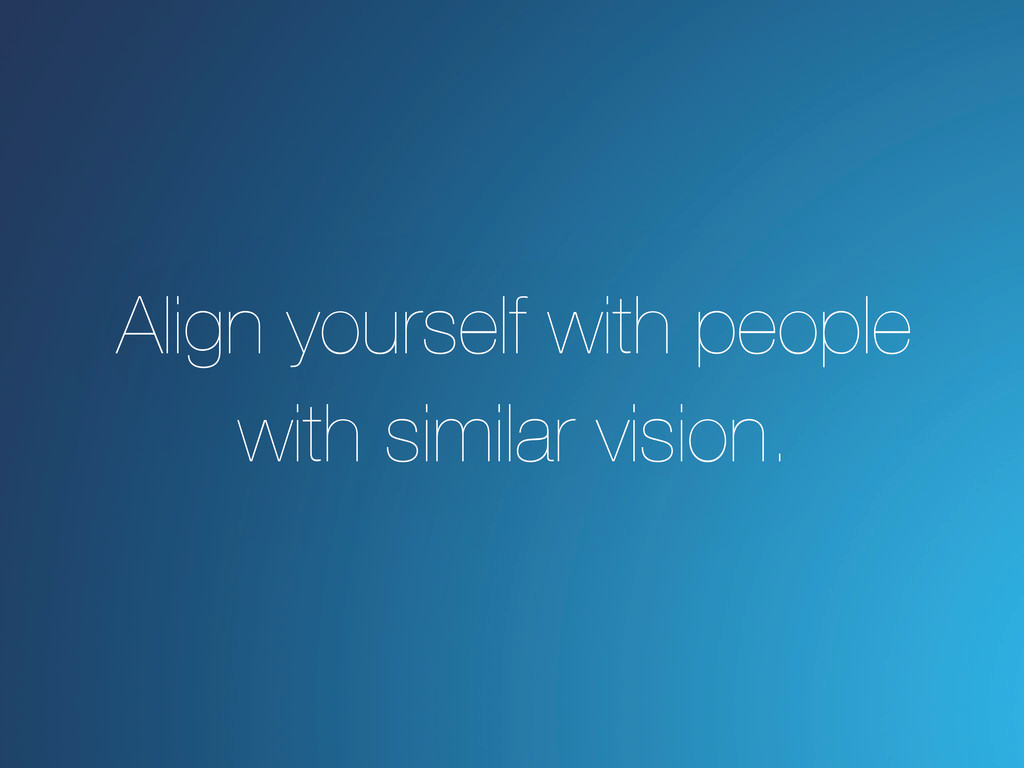 Align yourself with people with similar vision.