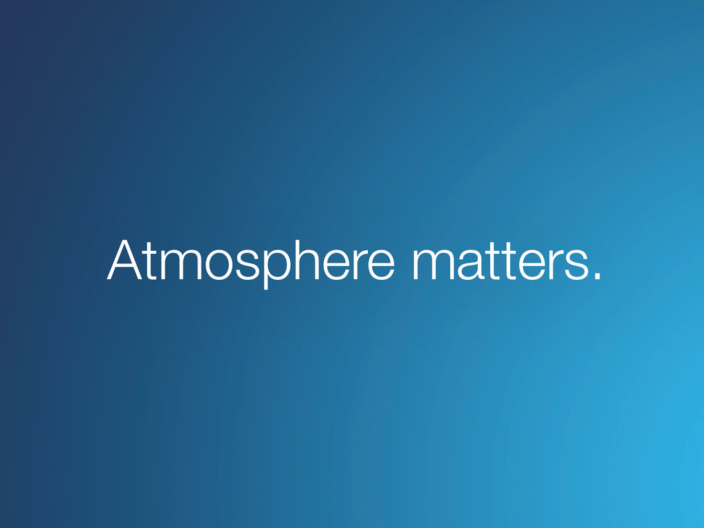 Atmosphere matters.