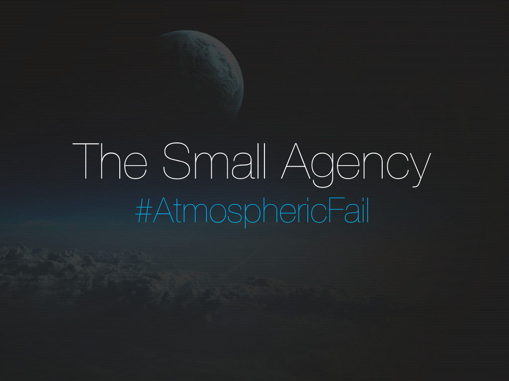 The Small Agency #AtmosphericFail