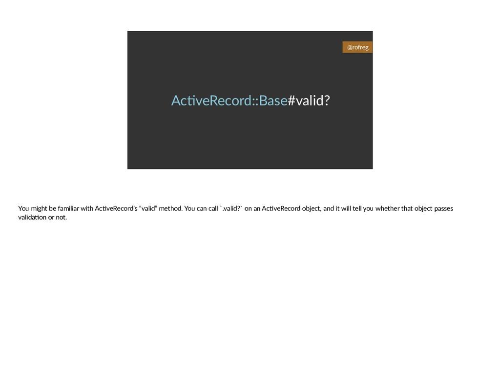 Ac6veRecord::Base#valid? @rofreg You might be f...
