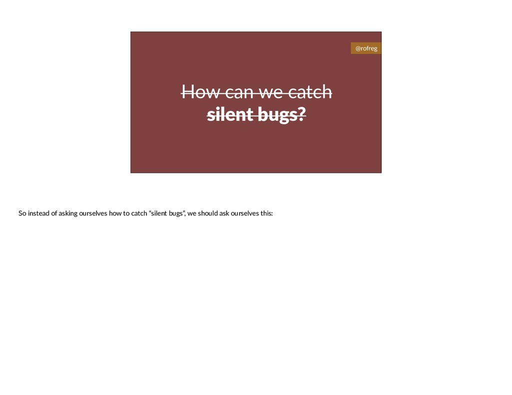 How can we catch silent bugs? @rofreg So instea...