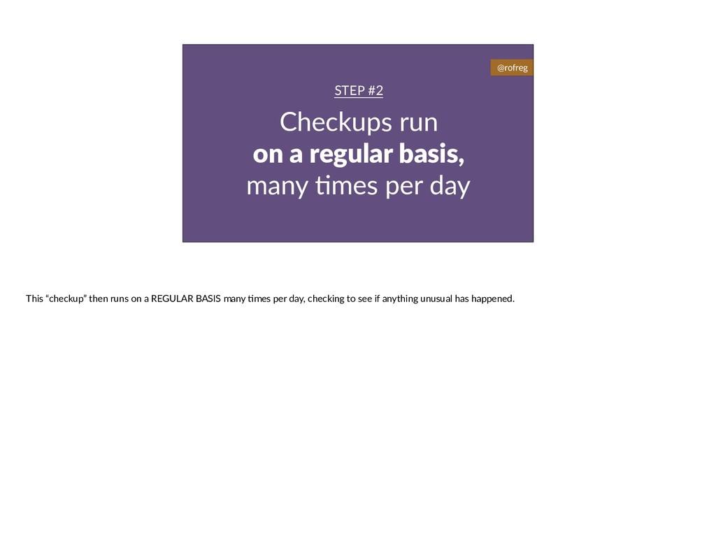 Checkups run on a regular basis, many 6mes per ...