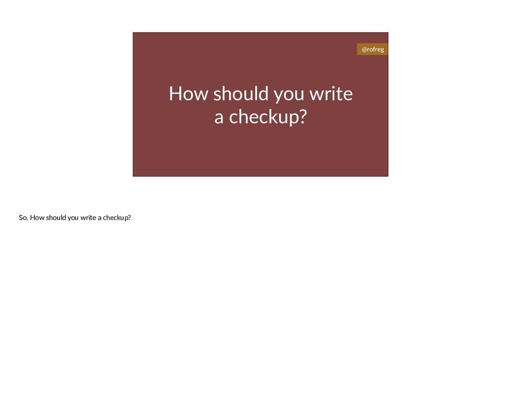 How should you write a checkup? @rofreg So. How...