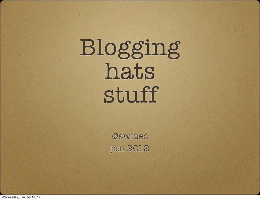 Blogging hats stuff @swizec jan 2012 Wednesday,...