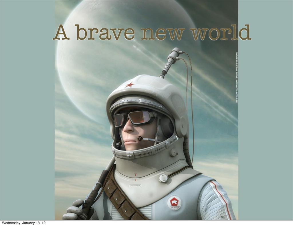 A brave new world Wednesday, January 18, 12