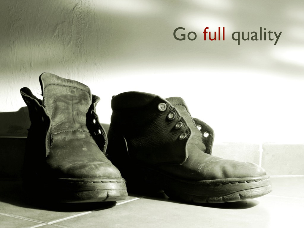 Go full quality