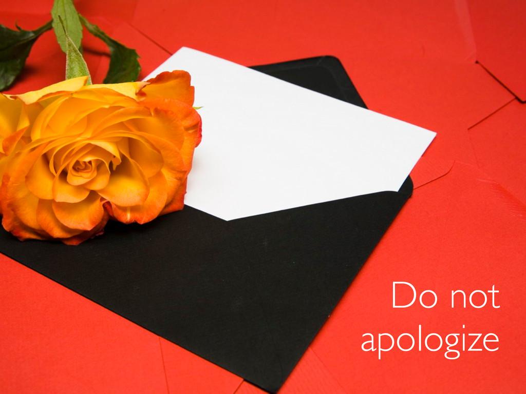 • do not apologize Do not apologize