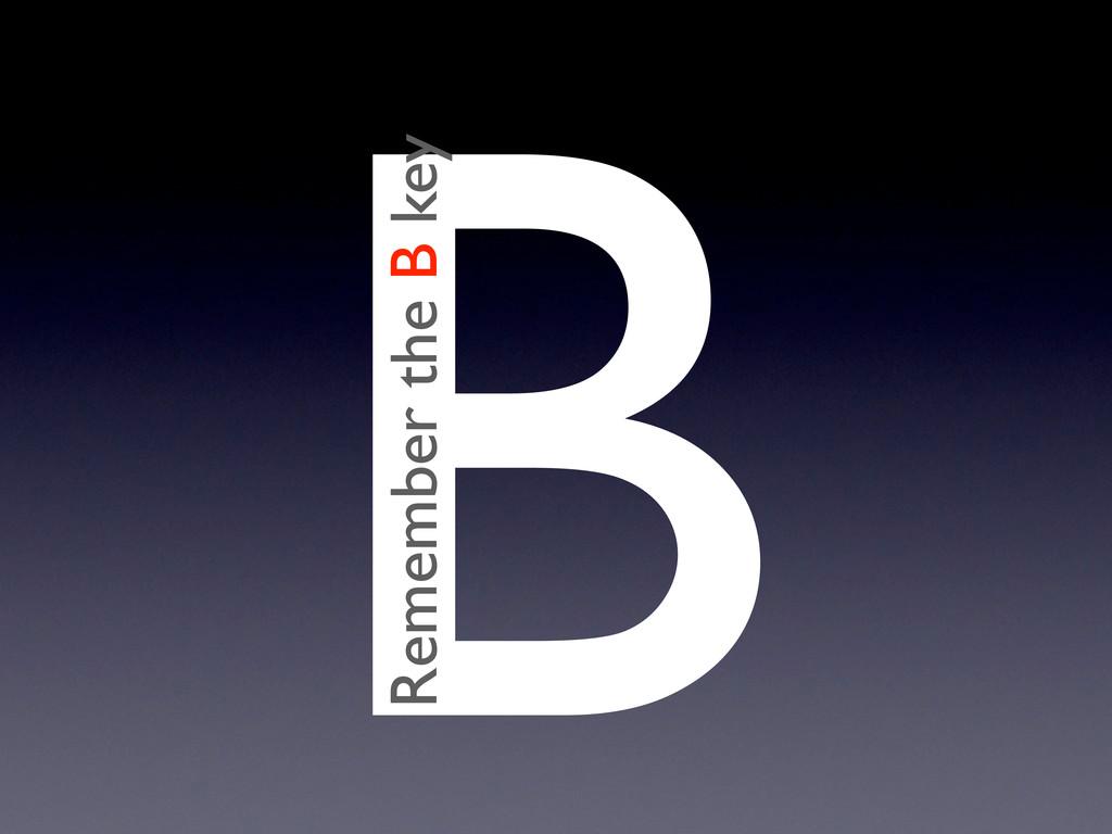 B Remember the B key